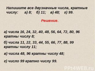 Напишите все двузначные числа, кратные числу: а) 8; б) 11; в) 48; г) 99.