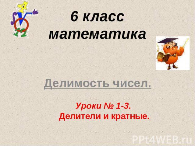 6 класс математика Делимость чисел. Уроки № 1-3. Делители и кратные.