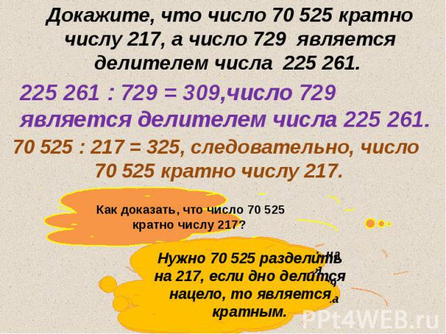 Докажите, что число 70 525 кратно числу 217, а число 729 является делителем числа 225 261.