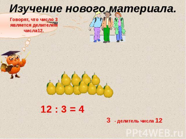 Изучение нового материала. Говорят, что число 3 является делителем числа12.