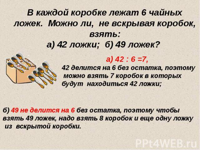 В каждой коробке лежат 6 чайных ложек. Можно ли, не вскрывая коробок, взять: а) 42 ложки; б) 49 ложек?