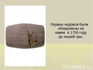 Первые надписи были обнаружены на камне в 1750 году до нашей эры. Первые надписи