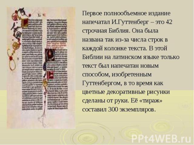 Первое полнообъемное издание Первое полнообъемное издание напечатал И.Гуттенберг – это 42 строчная Библия. Она была названа так из-за числа строк в каждой колонке текста. В этой Библии на латинском языке только текст был напечатан новым способом, из…