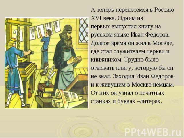 А теперь перенесемся в Россию А теперь перенесемся в Россию XVI века. Одним из первых выпустил книгу на русском языке Иван Федоров. Долгое время он жил в Москве, где стал служителем церкви и книжником. Трудно было отыскать книгу, которую бы он не зн…