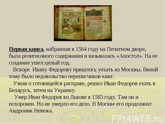 Первая книга, набранная в 1564 году на Печатном дворе, Первая книга, набранная в 1564 году на Печатном дворе, была религиозного содержания и называлась «Апостол». На ее создание ушел целый год. Вскоре Ивану Федорову пришлось уехать из Москвы. Виной …
