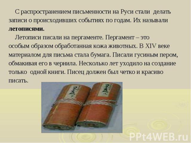 С распространением письменности на Руси стали делать С распространением письменности на Руси стали делать записи о происходивших событиях по годам. Их называли летописями. Летописи писали на пергаменте. Пергамент – это особым образом обработанная ко…