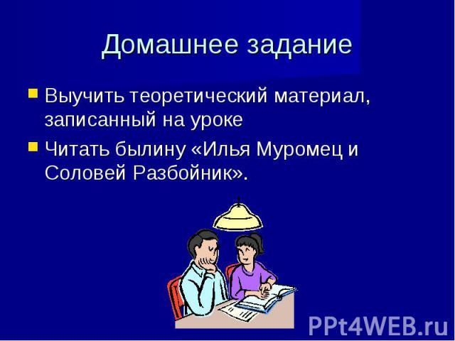 Домашнее задание Выучить теоретический материал, записанный на уроке Читать былину «Илья Муромец и Соловей Разбойник».