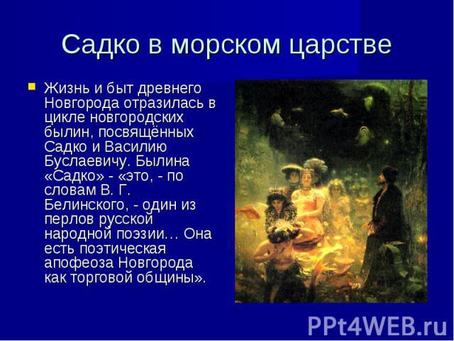 Жизнь и быт древнего Новгорода отразилась в цикле новгородских былин, посвящённых Садко и Василию Буслаевичу. Былина «Садко» - «это, - по словам В. Г. Белинского, - один из перлов русской народной поэзии… Она есть поэтическая апофеоза Новгорода как …