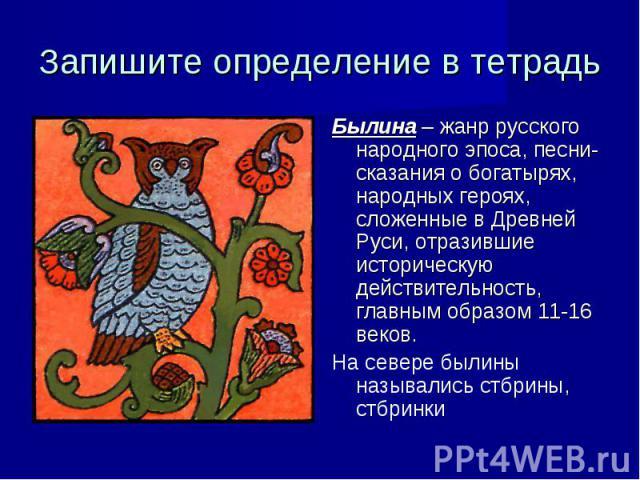 Запишите определение в тетрадь Былина – жанр русского народного эпоса, песни-сказания о богатырях, народных героях, сложенные в Древней Руси, отразившие историческую действительность, главным образом 11-16 веков. На севере былины назывались стбрины,…