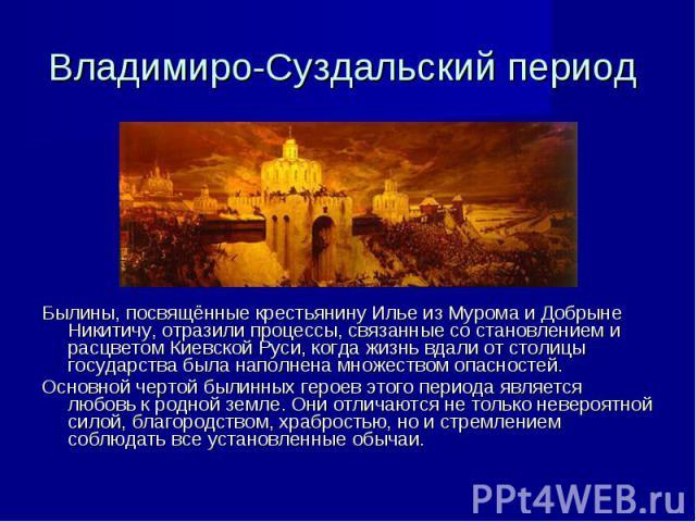 Владимиро-Суздальский период Былины, посвящённые крестьянину Илье из Мурома и Добрыне Никитичу, отразили процессы, связанные со становлением и расцветом Киевской Руси, когда жизнь вдали от столицы государства была наполнена множеством опасностей. Ос…