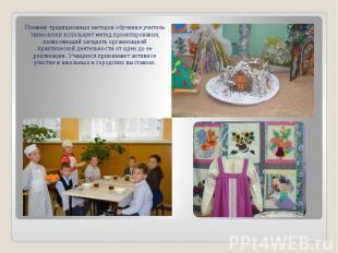 Помимо традиционных методов обучения учитель технологии использует метод проекти