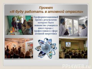 Проект «Я буду работать в атомной отрасли» Проект «Я буду работать в атомной отр