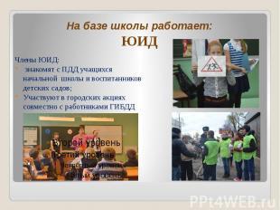 На базе школы работает: ЮИД Члены ЮИД: знакомят с ПДД учащихся начальной школы и