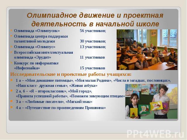 Олимпиадное движение и проектная деятельность в начальной школе Олимпиада «Олимпусик» 56 участников; Олимпиада центра поддержки талантливой молодежи 30 участников; Олимпиада «Олимпус» 13 участников; Всероссийская интеллектуальная олимпиада «Эрудит» …