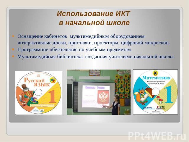 Использование ИКТ в начальной школе Оснащение кабинетов мультимедийным оборудованием: интерактивные доски, приставки, проекторы, цифровой микроскоп. Программное обеспечение по учебным предметам Мультимедийная библиотека, созданная учителями начально…