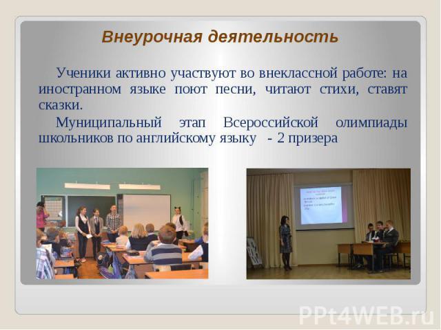 Ученики активно участвуют во внеклассной работе: на иностранном языке поют песни, читают стихи, ставят сказки. Ученики активно участвуют во внеклассной работе: на иностранном языке поют песни, читают стихи, ставят сказки. Муниципальный этап Всеросси…