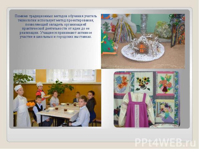 Помимо традиционных методов обучения учитель технологии использует метод проектирования, позволяющий овладеть организацией практической деятельности от идеи до ее реализации. Учащиеся принимают активное участие в школьных и городских выставках.