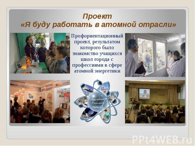 Проект «Я буду работать в атомной отрасли» Проект «Я буду работать в атомной отрасли»