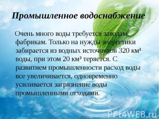 Очень много воды требуется заводам, фабрикам. Только на нужды энергетики забирае