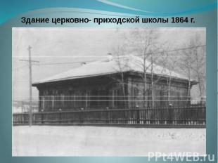 Здание церковно- приходской школы 1864 г.