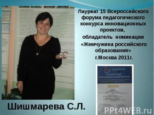 Шишмарева С.Л. Лауреат 15 Всероссийского форума педагогического конкурса инновац