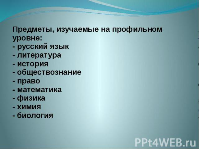 Предметы, изучаемые на профильном уровне: - русский язык - литература - история - обществознание - право - математика - физика - химия - биология