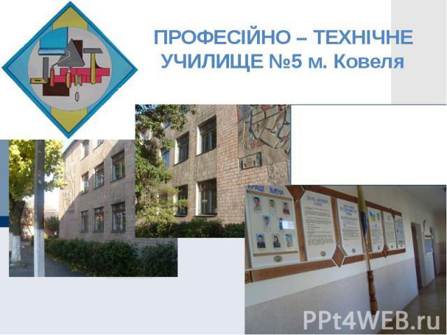 ПРОФЕСІЙНО – ТЕХНІЧНЕ УЧИЛИЩЕ №5 м. Ковеля