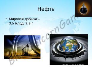 Нефть Мировая добыча – 3.5 млрд. т. в г