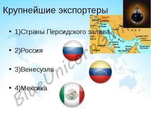 Крупнейшие экспортеры 1)Страны Персидского залива 2)Россия 3)Венесуэла 4)Мексика