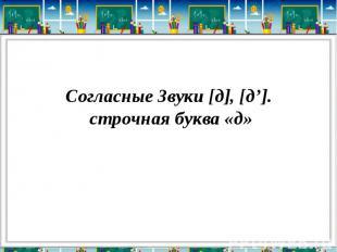 Согласные Звуки [д], [д']. строчная буква «д»