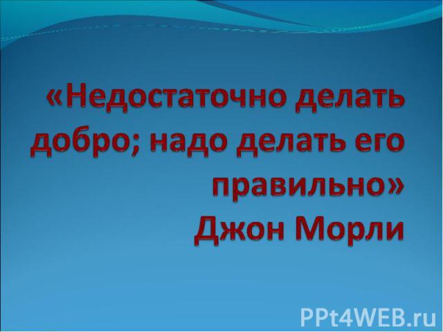 «Недостаточно делать добро; надо делать его правильно»Джон Морли