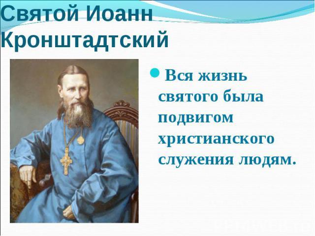 Святой Иоанн Кронштадтский Вся жизнь святого была подвигом христианского служения людям.