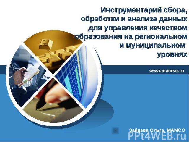 Инструментарий сбора, обработки и анализа данных для управления качеством образования на региональном и муниципальном уровнях www.mamso.ruЗайцева Ольга, МАМСО
