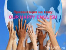 Презентация на тему:OUR HAPPY ENGLISH