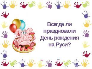 Всегда ли праздновали День рождения сверху Руси?