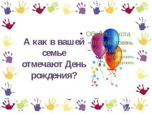 А равно как на вашей семье отмечают День рождения?