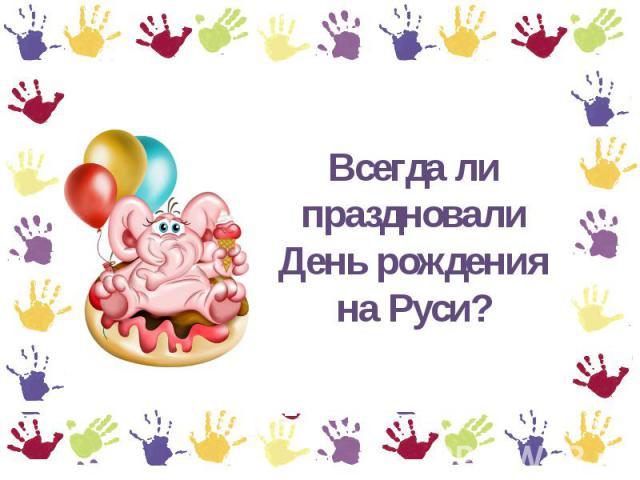 Всегда ли праздновали День рождения держи Руси?