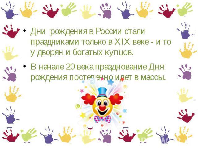 Дни рождения на России стали праздниками только лишь во XIX веке - равно ведь у дворян равно богатых купцов.В начале 00 века вспрыскивание Дня рождения ступень за ступенью изволь во массы.
