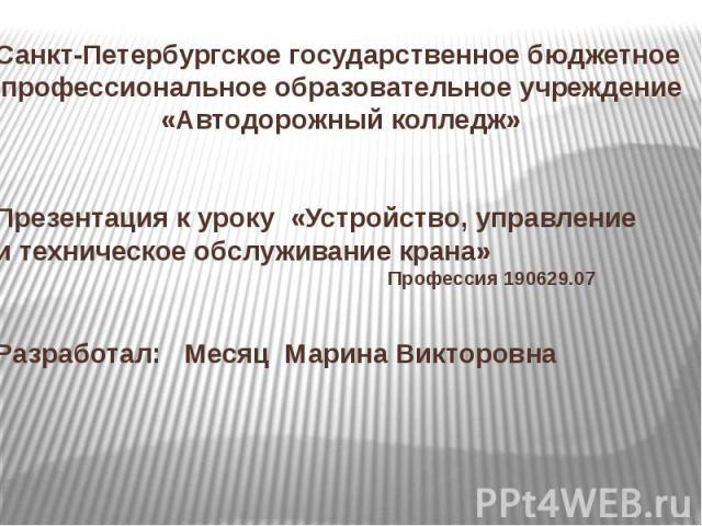 Санкт-Петербургское государственное бюджетное профессиональное образовательное учреждение«Автодорожный колледж»Презентация к уроку «Устройство, управление и техническое обслуживание крана» Профессия 190629.07Разработал: Месяц Марина Викторовна