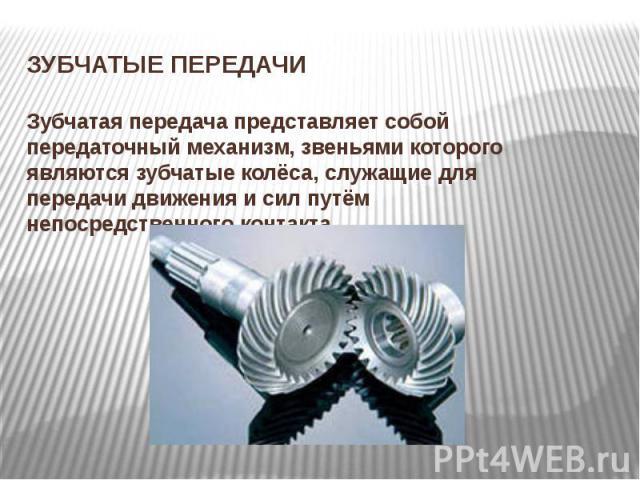 ЗУБЧАТЫЕ ПЕРЕДАЧИЗубчатая передача представляет собой передаточный механизм, звеньями которого являются зубчатые колёса, служащие для передачи движения и сил путём непосредственного контакта.