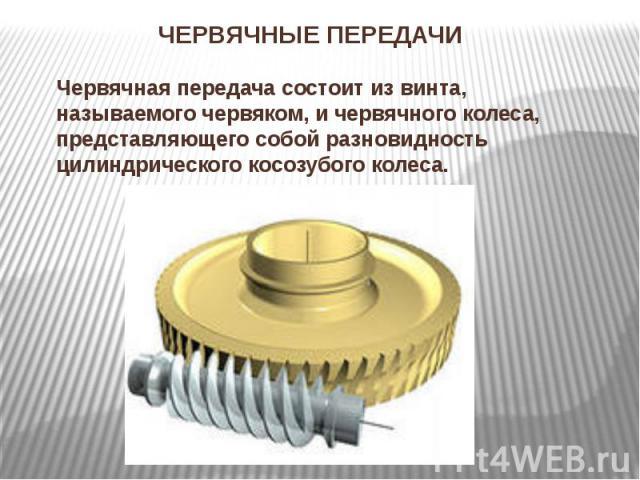 ЧЕРВЯЧНЫЕ ПЕРЕДАЧИЧервячная передача состоит из винта, называемого червяком, и червячного колеса, представляющего собой разновидность цилиндрического косозубого колеса.