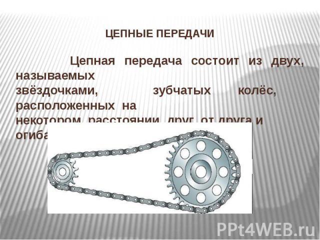 ЦЕПНЫЕ ПЕРЕДАЧИ Цепная передача состоит из двух, называемых звёздочками, зубчатых колёс, расположенных на некотором расстоянии друг от друга и огибаемых цепью.