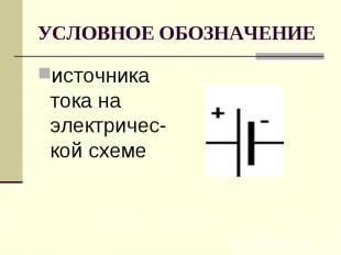 УСЛОВНОЕ ОБОЗНАЧЕНИЕ источника тока на электричес-кой схеме.