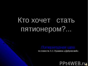 Кто хочет стать пятионером?... Литературная игра по повести А.С.Пушкина «Дубровс