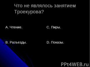 Что не являлось занятием Троекурова? А. Чтение.В. Разъезды.С. Пиры.D. Показы.