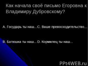 Как начала своё письмо Егоровна к Владимиру Дубровскому? А. Государь ты наш...В.