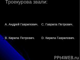 Троекурова звали: А. Андрей Гаврилович.В. Кирила Петрович. С. Гаврила Петрович.D