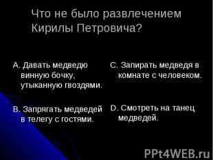 Что не было развлечением Кирилы Петровича? А. Давать медведю винную бочку, утыка
