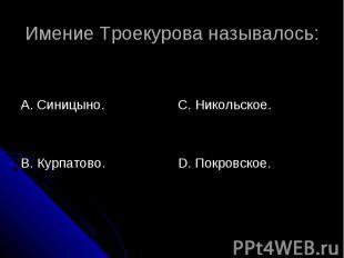 Имение Троекурова называлось: А. Синицыно.В. Курпатово.С. Никольское.D. Покровск