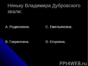 Няньку Владимира Дубровского звали: А. Родионовна.В. Гавриловна.С. Емельяновна.D